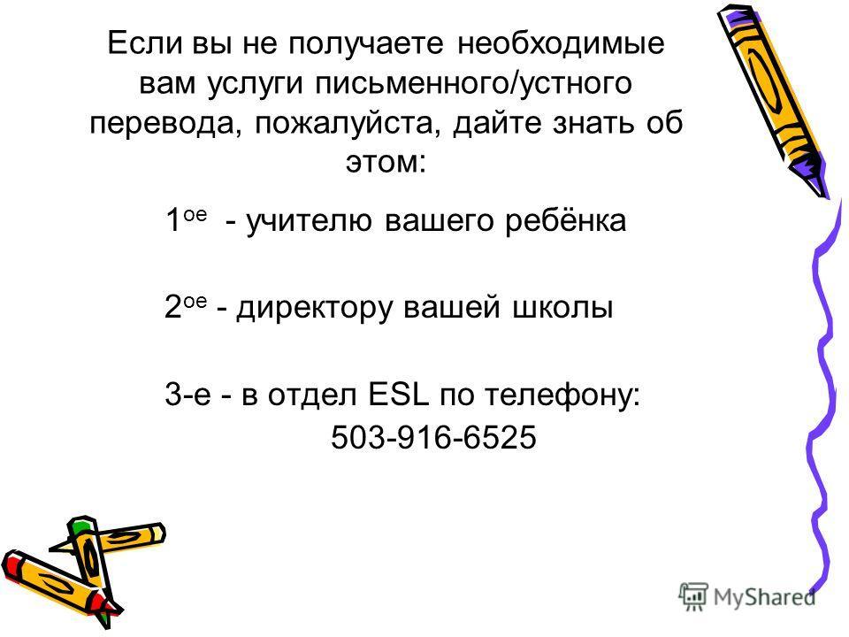 Если вы не получаете необходимые вам услуги письменного/устного перевода, пожалуйста, дайте знать об этом: 1 ое - учителю вашего ребёнка 2 ое - директору вашей школы 3-е - в отдел ESL по телефону: 503-916-6525