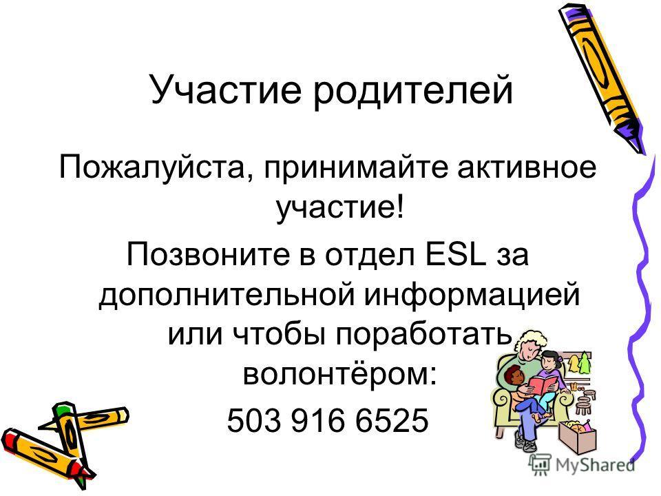 Участие родителей Пожалуйста, принимайте активное участие! Позвоните в отдел ESL за дополнительной информацией или чтобы поработать волонтёром: 503 916 6525