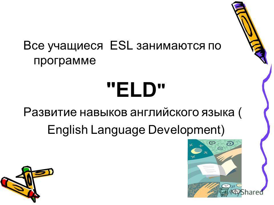 Все учащиеся ESL занимаются по программе ELD  Развитие навыков английского языка ( English Language Development)
