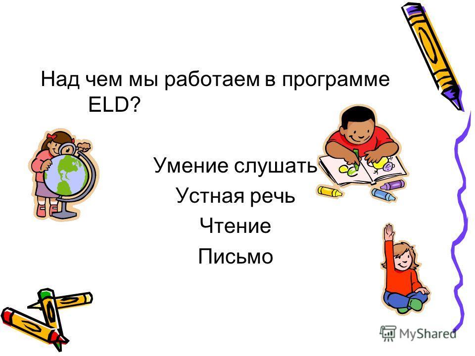 Над чем мы работаем в программе ELD? Умение слушать Устная речь Чтение Письмо