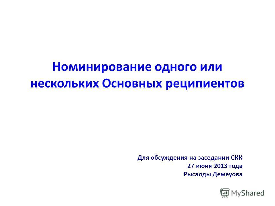 Номинирование одного или нескольких Основных реципиентов Для обсуждения на заседании CКК 27 июня 2013 года Рысалды Демеуова