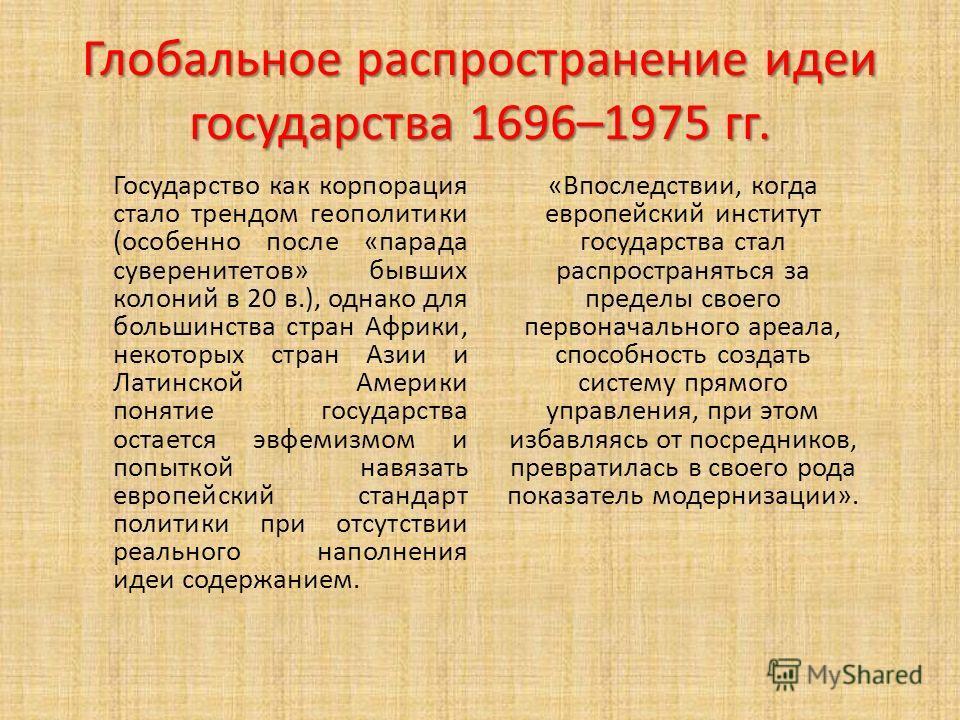 Глобальное распространение идеи государства 1696–1975 гг. Государство как корпорация стало трендом геополитики (особенно после «парада суверенитетов» бывших колоний в 20 в.), однако для большинства стран Африки, некоторых стран Азии и Латинской Амери