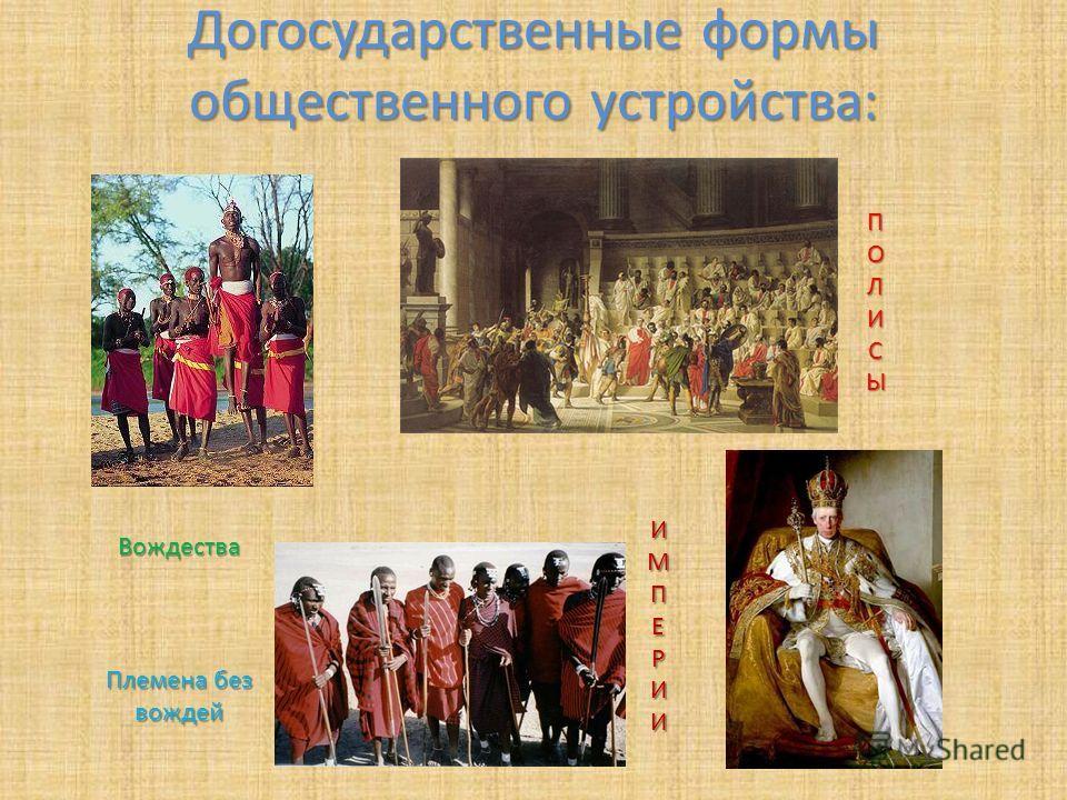 Догосударственные формы общественного устройства: Племена без вождей Вождества ПОЛИСЫ ИМПЕРИИ