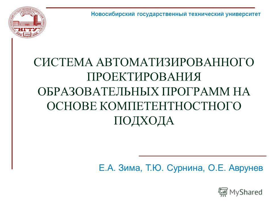 СИСТЕМА АВТОМАТИЗИРОВАННОГО ПРОЕКТИРОВАНИЯ ОБРАЗОВАТЕЛЬНЫХ ПРОГРАММ НА ОСНОВЕ КОМПЕТЕНТНОСТНОГО ПОДХОДА Новосибирский государственный технический университет 2010 г. ЕОИС Е.А. Зима, Т.Ю. Сурнина, О.Е. Аврунев