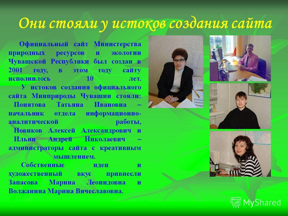 Они стояли у истоков создания сайта Официальный сайт Министерства природных ресурсов и экологии Чувашской Республики был создан в 2001 году, в этом году сайту исполнилось 10 лет. У истоков создания официального сайта Минприроды Чувашии стояли: Понято