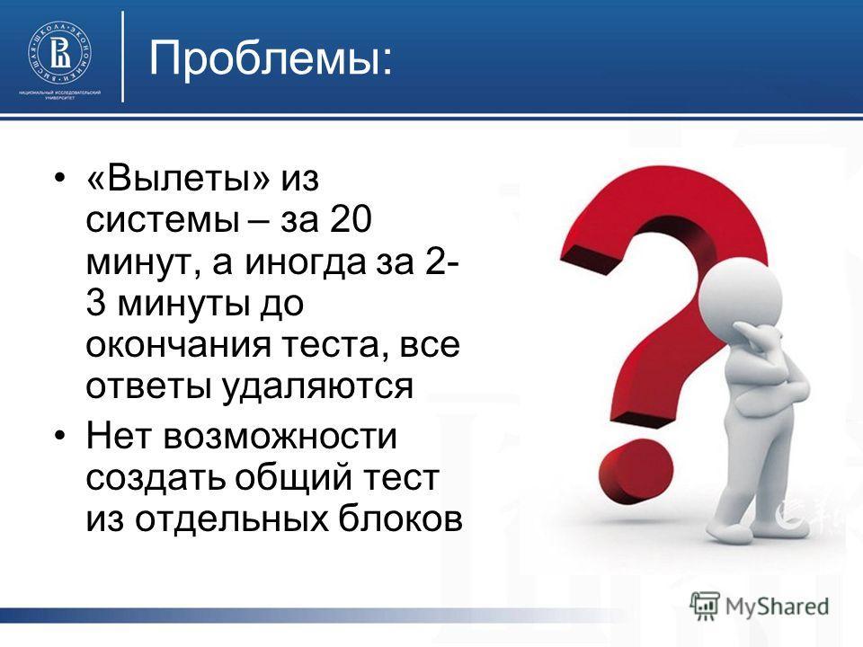 Проблемы: «Вылеты» из системы – за 20 минут, а иногда за 2- 3 минуты до окончания теста, все ответы удаляются Нет возможности создать общий тест из отдельных блоков