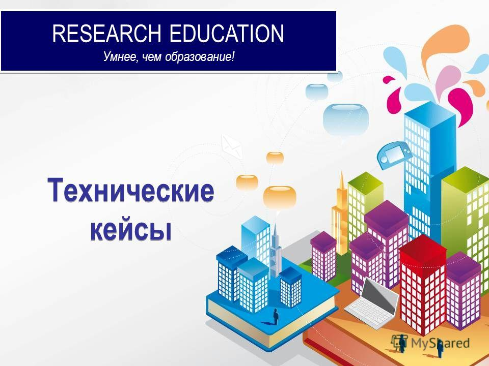 RESEARCH EDUCATION Умнее, чем образование! RESEARCH EDUCATION Умнее, чем образование! Технические кейсы