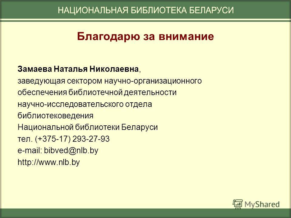 Благодарю за внимание Замаева Наталья Николаевна, заведующая сектором научно-организационного обеспечения библиотечной деятельности научно-исследовательского отдела библиотековедения Национальной библиотеки Беларуси тел. (+375-17) 293-27-93 e-mail: b