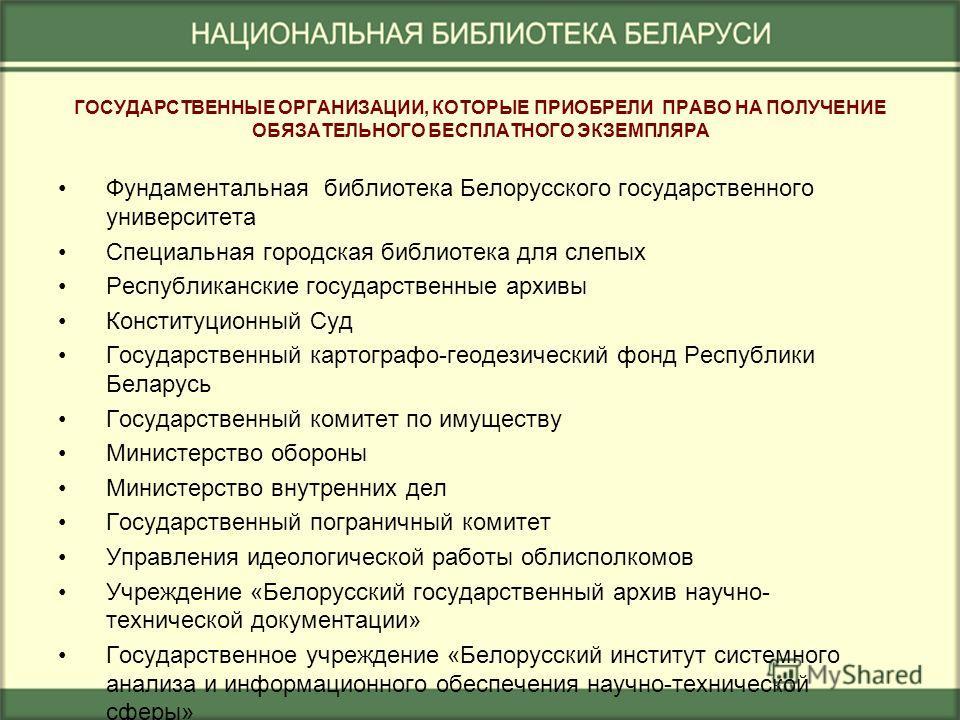 ГОСУДАРСТВЕННЫЕ ОРГАНИЗАЦИИ, КОТОРЫЕ ПРИОБРЕЛИ ПРАВО НА ПОЛУЧЕНИЕ ОБЯЗАТЕЛЬНОГО БЕСПЛАТНОГО ЭКЗЕМПЛЯРА Фундаментальная библиотека Белорусского государственного университета Специальная городская библиотека для слепых Республиканские государственные а