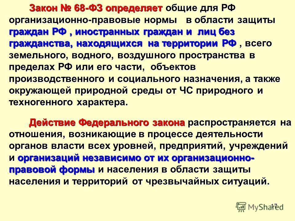 17 Закон 68-ФЗ определяет общие для РФ организационно-правовые нормы в области защиты граждан РФ, иностранных граждан и лиц без гражданства, находящихся на территории РФ, всего земельного, водного, воздушного пространства в пределах РФ или его части,