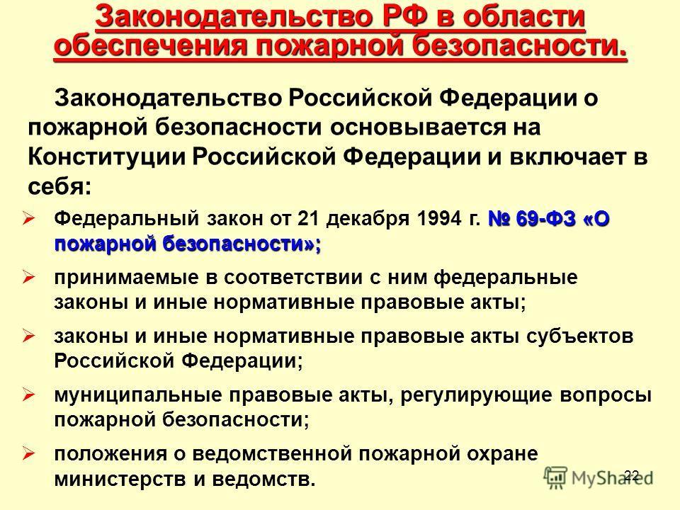 22 Законодательство РФ в области обеспечения пожарной безопасности. Законодательство Российской Федерации о пожарной безопасности основывается на Конституции Российской Федерации и включает в себя: 69-ФЗ «О пожарной безопасности»; Федеральный закон о