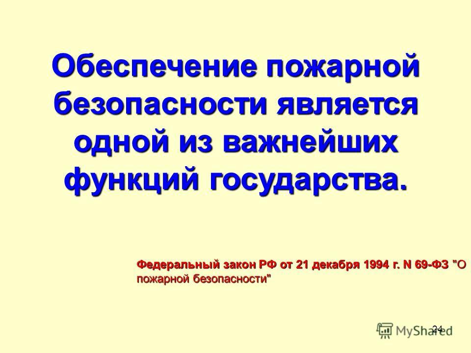 24 Обеспечение пожарной безопасности является одной из важнейших функций государства. Федеральный закон РФ от 21 декабря 1994 г. N 69-ФЗ О пожарной безопасности