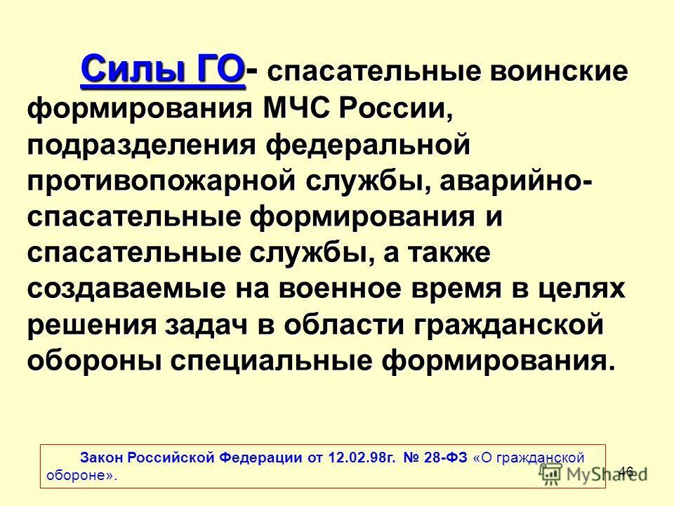 46 Силы ГО- спасательные воинские формирования МЧС России, подразделения федеральной противопожарной службы, аварийно- спасательные формирования и спасательные службы, а также создаваемые на военное время в целях решения задач в области гражданской о