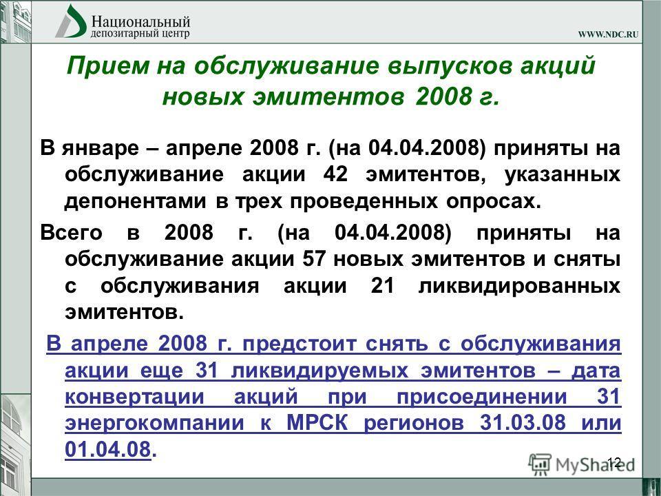12 Прием на обслуживание выпусков акций новых эмитентов 2008 г. В январе – апреле 2008 г. (на 04.04.2008) приняты на обслуживание акции 42 эмитентов, указанных депонентами в трех проведенных опросах. Всего в 2008 г. (на 04.04.2008) приняты на обслужи