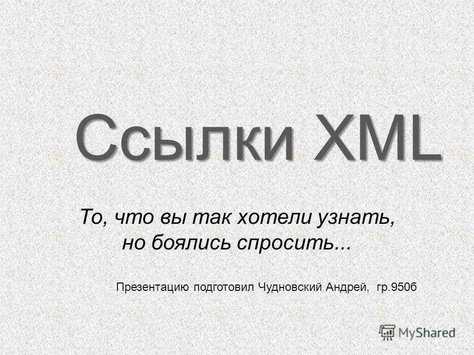 То, что вы так хотели узнать, но боялись спросить... Ссылки XML Презентацию подготовил Чудновский Андрей, гр.950б