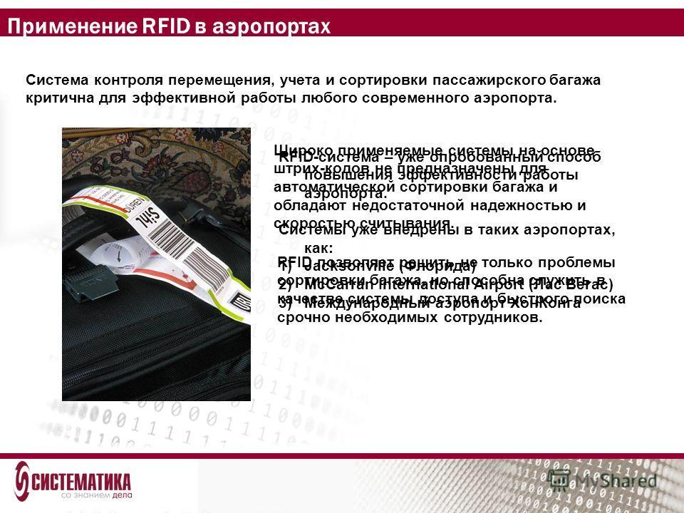 Применение RFID в аэропортах Система контроля перемещения, учета и сортировки пассажирского багажа критична для эффективной работы любого современного аэропорта. Широко применяемые системы на основе штрих-кодов не предназначены для автоматической сор