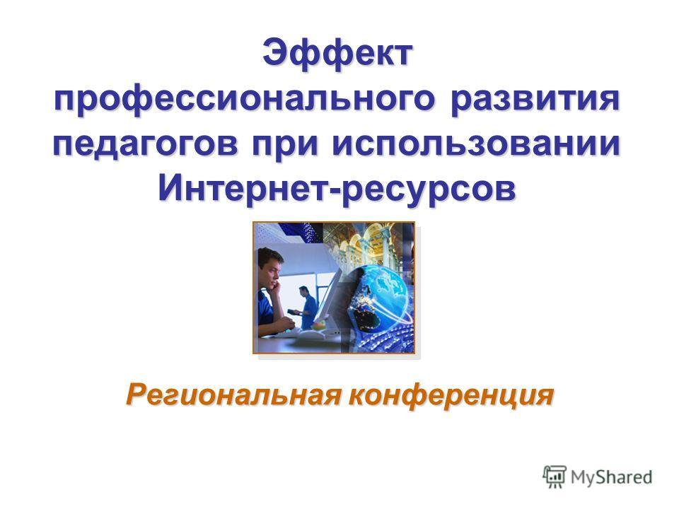 Эффект профессионального развития педагогов при использовании Интернет-ресурсов Региональная конференция