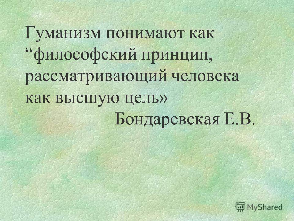 Гуманизм понимают какфилософский принцип, рассматривающий человека как высшую цель» Бондаревская Е.В.