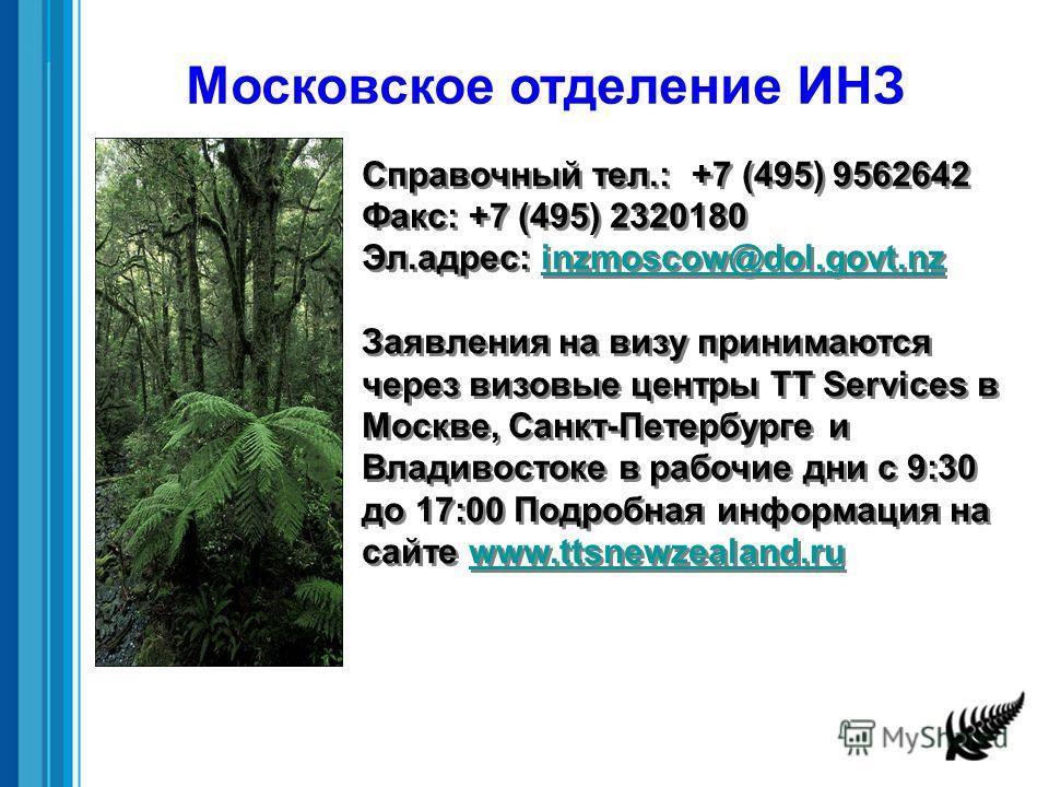 Справочный тел.: +7 (495) 9562642 Факс: +7 (495) 2320180 Эл.адрес: inzmoscow@dol.govt.nzinzmoscow@dol.govt.nz Заявления на визу принимаются через визовые центры TT Services в Москве, Санкт-Петербурге и Владивостоке в рабочие дни с 9:30 до 17:00 Подро