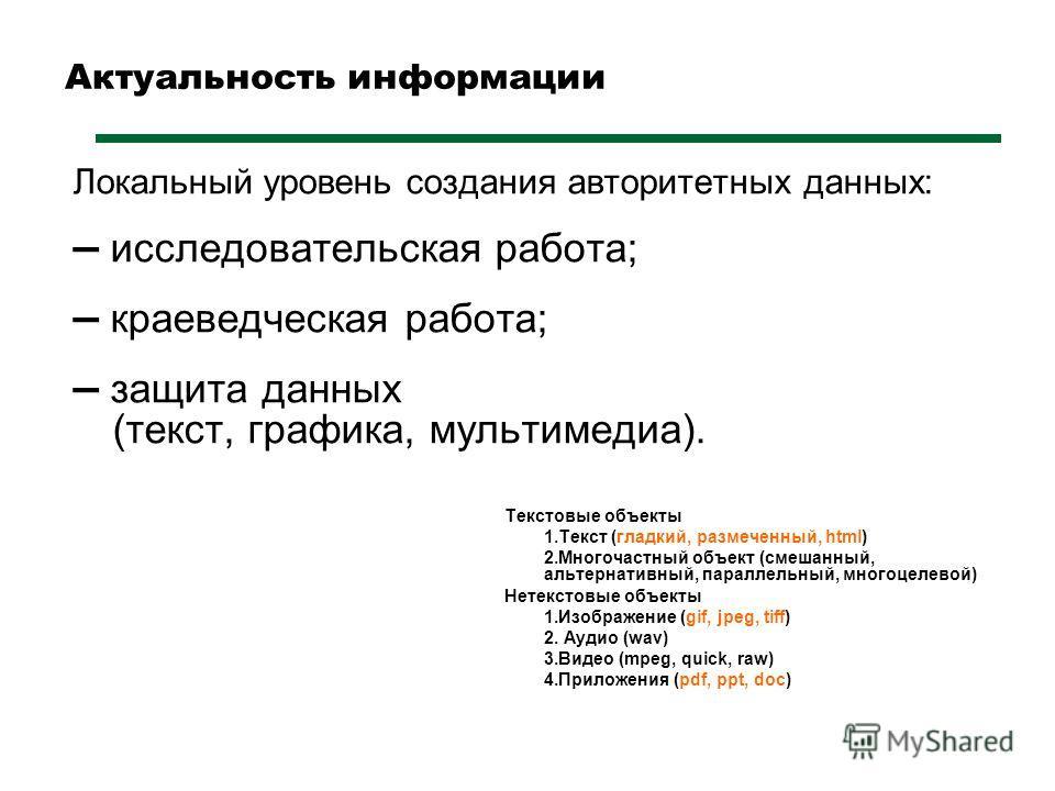 Актуальность информации Локальный уровень создания авторитетных данных: – исследовательская работа; – краеведческая работа; – защита данных (текст, графика, мультимедиа). Текстовые объекты 1.Текст (гладкий, размеченный, html) 2.Многочастный объект (с