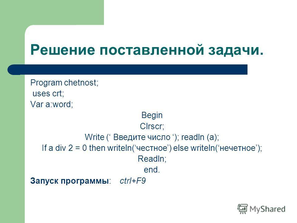 Решение поставленной задачи. Program chetnost; uses crt; Var a:word; Begin Clrscr; Write ( Введите число ); readln (a); If a div 2 = 0 then writeln(честное) else writeln(нечетное); Readln; end. Запуск программы: ctrl+F9