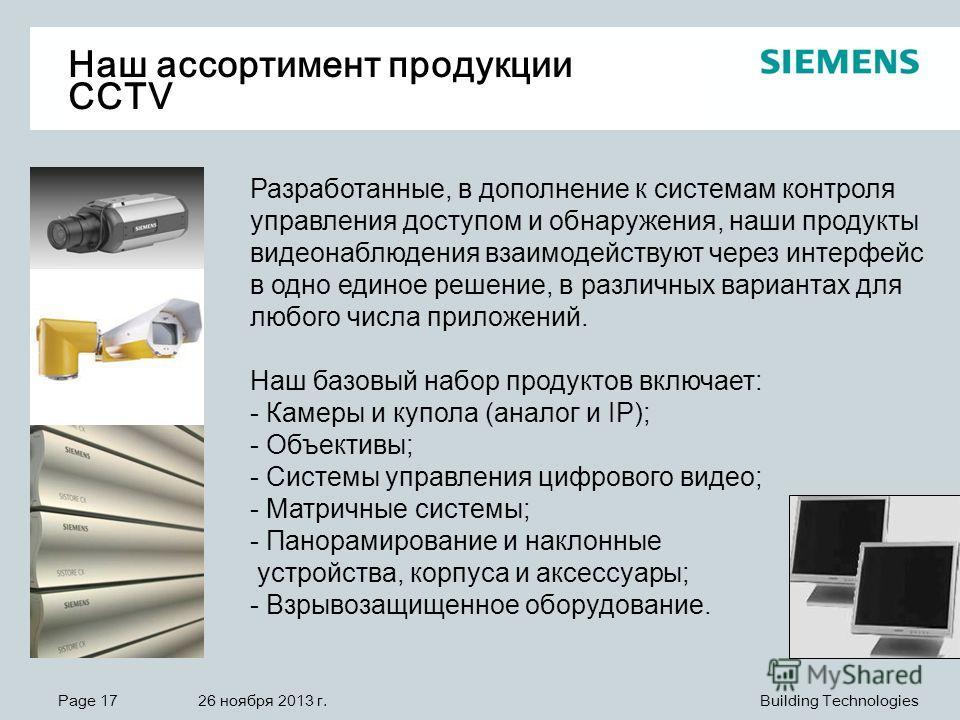 Page 17 26 ноября 2013 г. Building Technologies Наш ассортимент продукции CCTV Разработанные, в дополнение к системам контроля управления доступом и обнаружения, наши продукты видеонаблюдения взаимодействуют через интерфейс в одно единое решение, в р