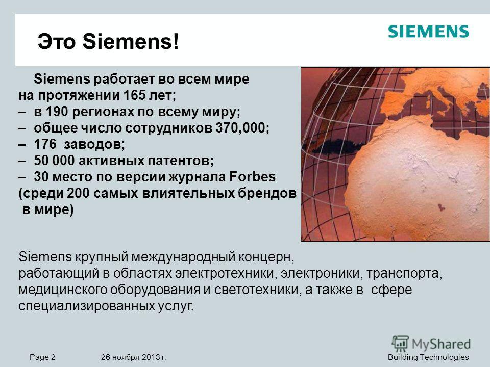 Page 2 26 ноября 2013 г. Building Technologies Siemens работает во всем мире на протяжении 165 лет; – в 190 регионах по всему миру; – общее число сотрудников 370,000; – 176 заводов; – 50 000 активных патентов; – 30 место по версии журнала Forbes (сре