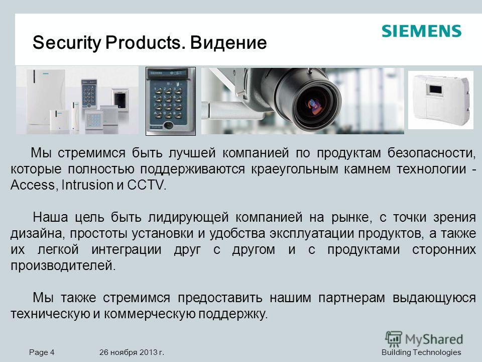Page 4 26 ноября 2013 г. Building Technologies Security Products. Видение Мы стремимся быть лучшей компанией по продуктам безопасности, которые полностью поддерживаются краеугольным камнем технологии - Access, Intrusion и CCTV. Наша цель быть лидирую