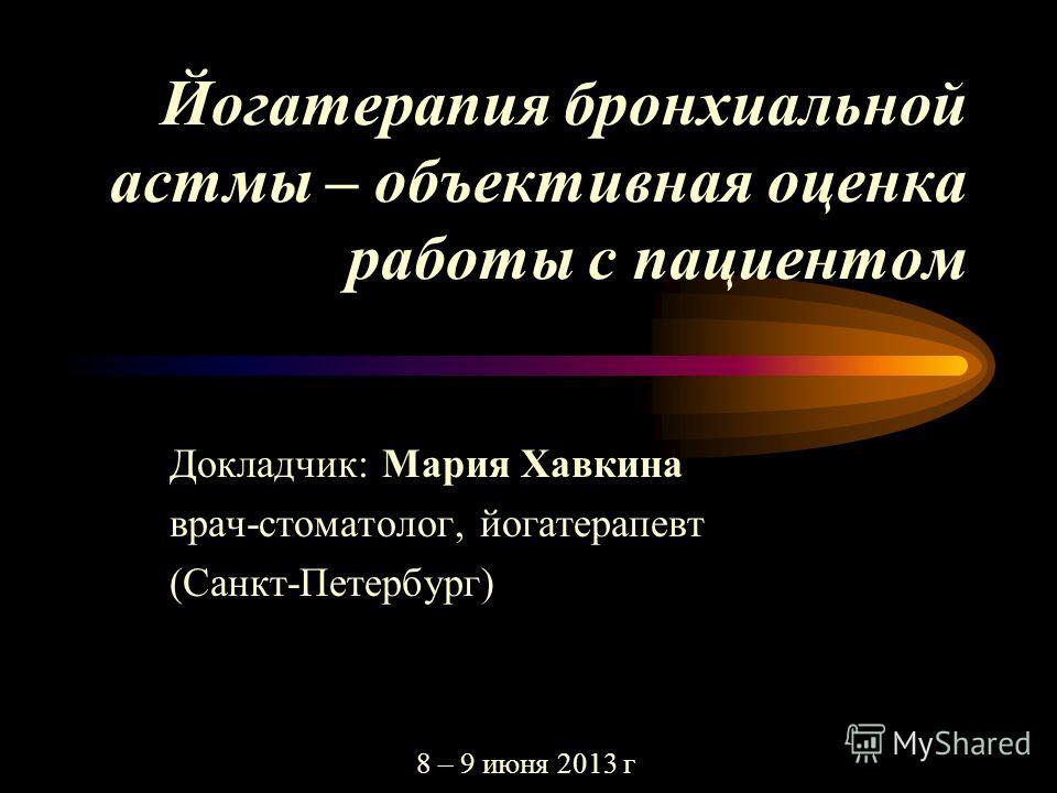 Йогатерапия бронхиальной астмы – объективная оценка работы с пациентом Докладчик: Мария Хавкина врач-стоматолог, йогатерапевт (Санкт-Петербург) 8 – 9 июня 2013 г