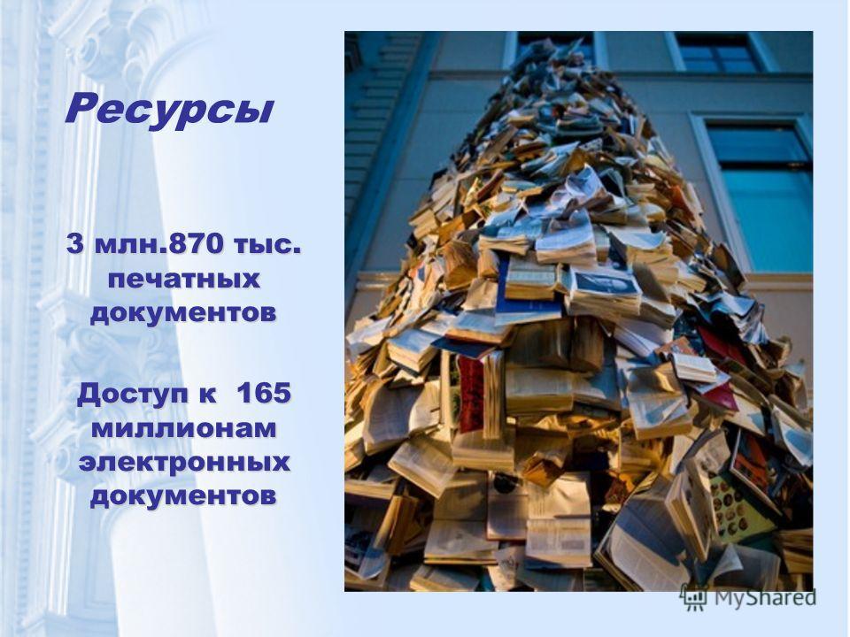 Ресурсы 3 млн.870 тыс. печатных документов Доступ к 165 миллионам электронных документов