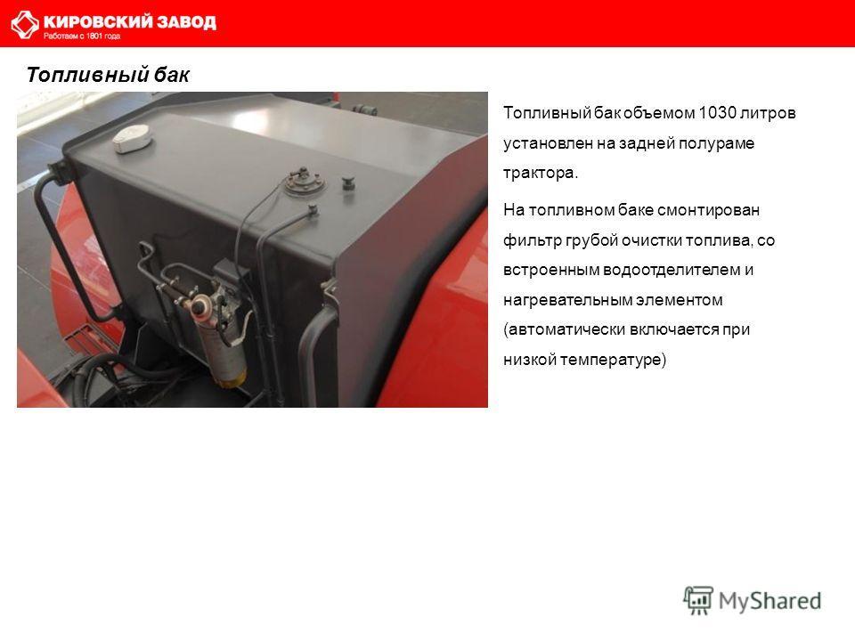 Топливный бак Топливный бак объемом 1030 литров установлен на задней полураме трактора. На топливном баке смонтирован фильтр грубой очистки топлива, со встроенным водоотделителем и нагревательным элементом (автоматически включается при низкой темпера