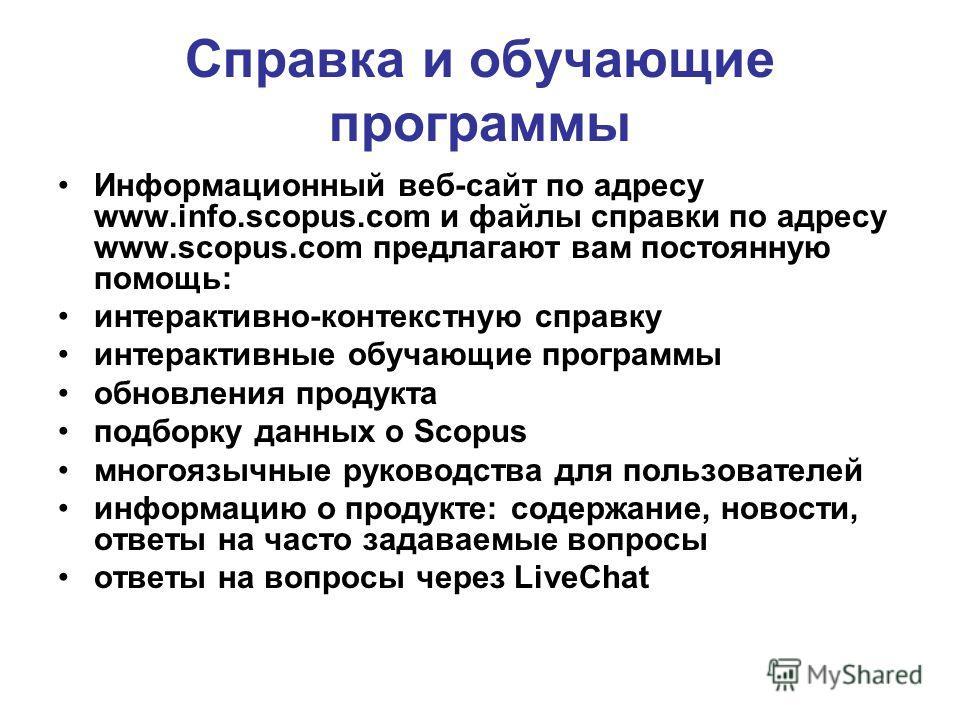 Справка и обучающие программы Информационный веб-сайт по адресу www.info.scopus.com и файлы справки по адресу www.scopus.com предлагают вам постоянную помощь: интерактивно-контекстную справку интерактивные обучающие программы обновления продукта подб