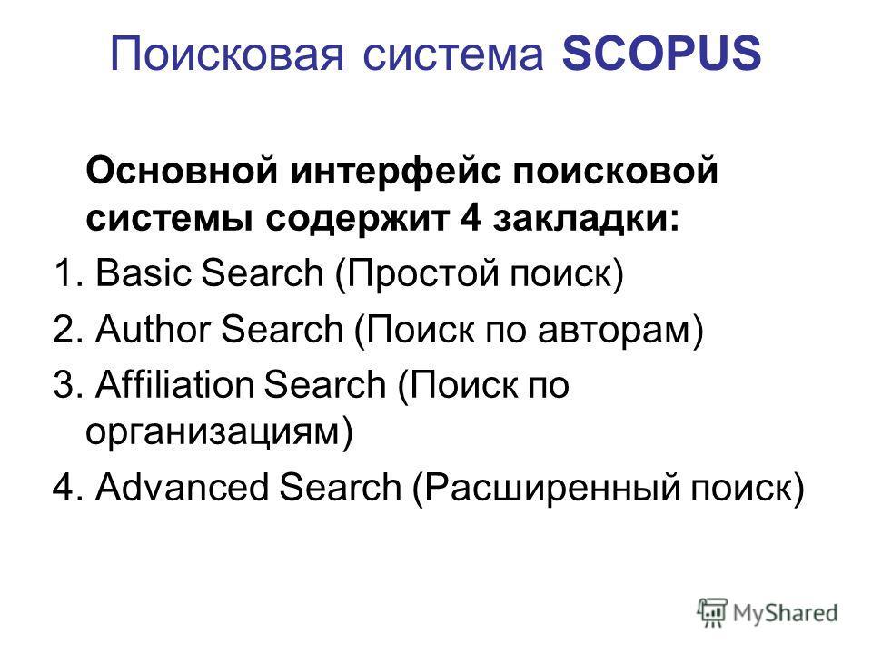 Поисковая система SCOPUS Основной интерфейс поисковой системы содержит 4 закладки: 1. Basic Search (Простой поиск) 2. Author Search (Поиск по авторам) 3. Affiliation Search (Поиск по организациям) 4. Advanced Search (Расширенный поиск)