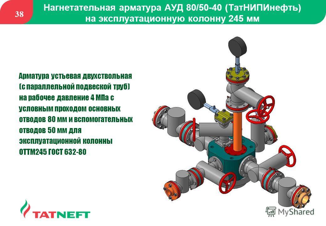 38 Нагнетательная арматура АУД 80/50-40 (ТатНИПИнефть) на эксплуатационную колонну 245 мм Арматура устьевая двухствольная (с параллельной подвеской труб) на рабочее давление 4 МПа с условным проходом основных отводов 80 мм и вспомогательных отводов 5