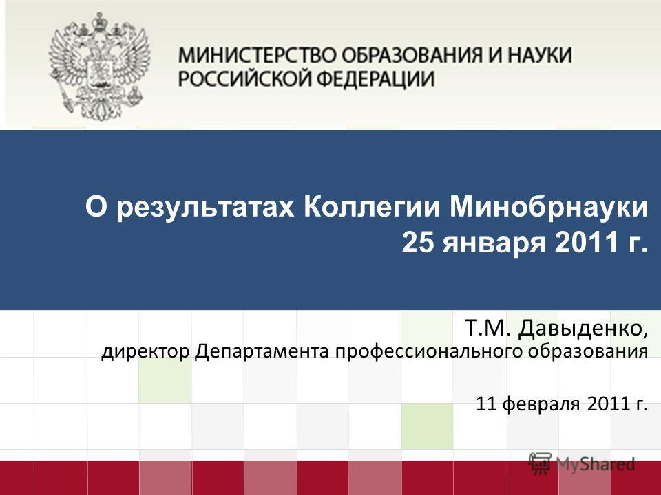 LOGO О результатах Коллегии Минобрнауки 25 января 2011 г. Т.М. Давыденко, директор Департамента профессионального образования 11 февраля 2011 г.