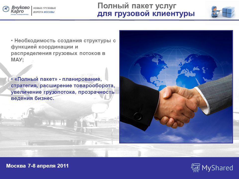 Полный пакет услуг для грузовой клиентуры Москва 7-8 апреля 2011 Необходимость создания структуры с функцией координации и распределения грузовых потоков в МАУ; «Полный пакет» - планирование, стратегия, расширение товарооборота, увеличение грузопоток