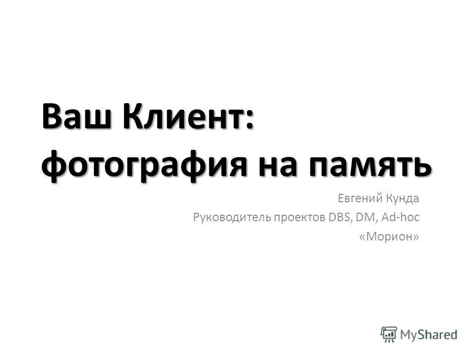 Ваш Клиент: фотография на память Евгений Кунда Руководитель проектов DBS, DM, Ad-hoc «Морион»