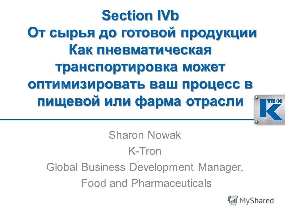 Section IVb От сырья до готовой продукции Как пневматическая транспортировка может оптимизировать ваш процесс в пищевой или фарма отрасли Sharon Nowak K-Tron Global Business Development Manager, Food and Pharmaceuticals