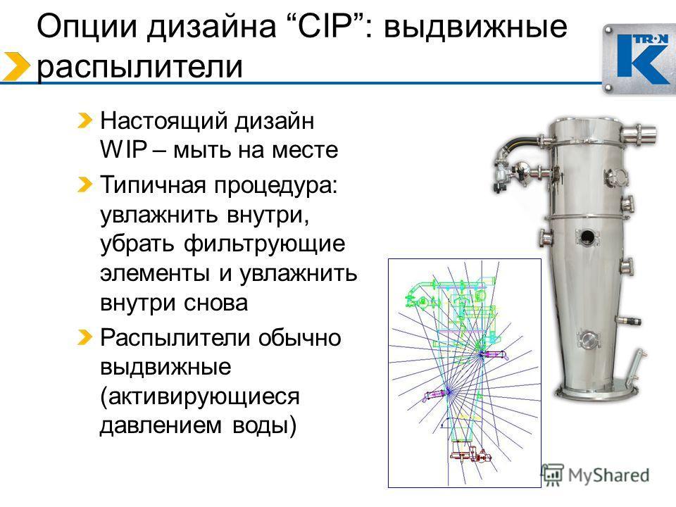 Опции дизайна CIP: выдвижные распылители Настоящий дизайн WIP – мыть на месте Типичная процедура: увлажнить внутри, убрать фильтрующие элементы и увлажнить внутри снова Распылители обычно выдвижные (активирующиеся давлением воды)