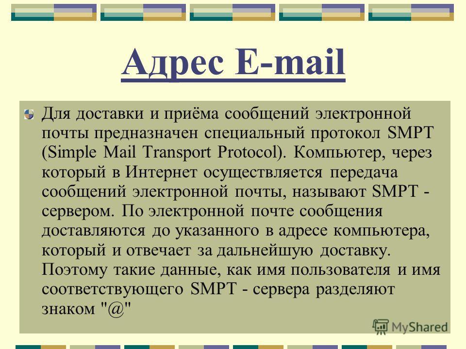 Адрес E-mail Для доставки и приёма сообщений электронной почты предназначен специальный протокол SMPT (Simple Mail Transport Protocol). Компьютер, через который в Интернет осуществляется передача сообщений электронной почты, называют SMPT - сервером.