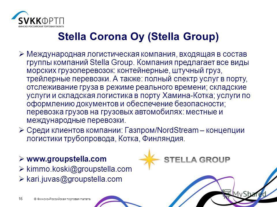 © Финско-Российская торговая палата 16 Stella Corona Oy (Stella Group) Международная логистическая компания, входящая в состав группы компаний Stella Group. Компания предлагает все виды морских грузоперевозок: контейнерные, штучный груз, трейлерные п