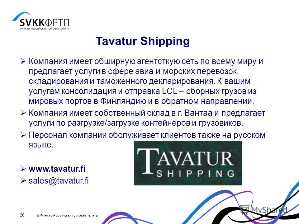 © Финско-Российская торговая палата 20 Tavatur Shipping Компания имеет обширную агентсткую сеть по всему миру и предлагает услуги в сфере авиа и морских перевозок, складирования и таможенного декларирования. К вашим услугам консолидация и отправка LC