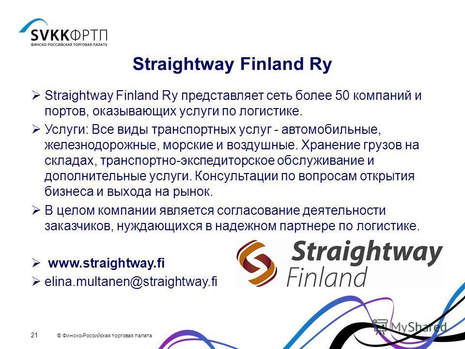 © Финско-Российская торговая палата 21 Straightway Finland Ry Straightway Finland Ry представляет сеть более 50 компаний и портов, оказывающих услуги по логистике. Услуги: Все виды транспортных услуг - автомобильные, железнодорожные, морские и воздуш