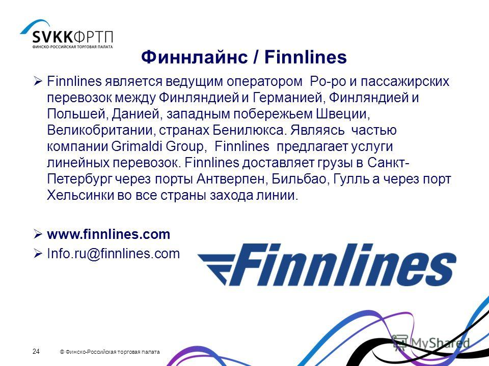 © Финско-Российская торговая палата 24 Финнлайнс / Finnlines Finnlines является ведущим оператором Рo-рo и пассажирских перевозок между Финляндией и Германией, Финляндией и Польшей, Данией, западным побережьем Швеции, Великобритании, странах Бенилюкс