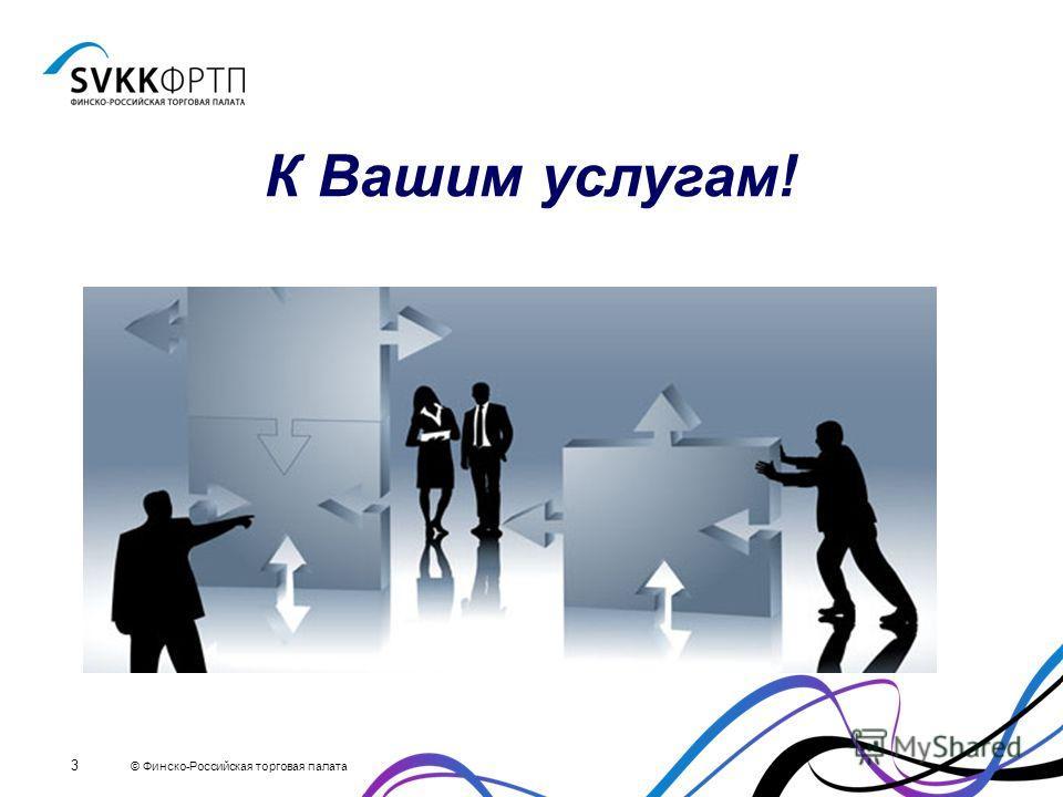 © Финско-Российская торговая палата 3 К Вашим услугам!