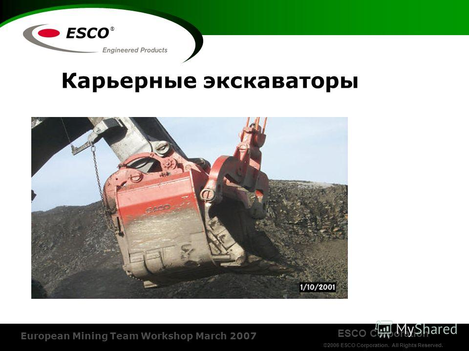 ESCO Corporation ©2006 ESCO Corporation. All Rights Reserved. European Mining Team Workshop March 2007 ® Карьерные экскаваторы