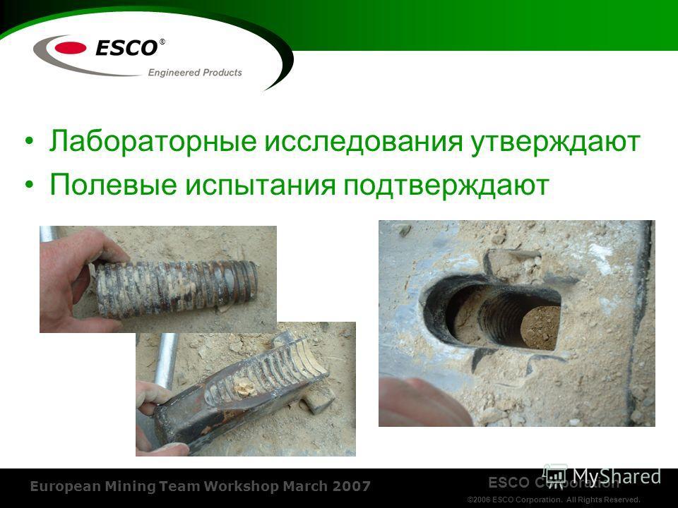 ESCO Corporation ©2006 ESCO Corporation. All Rights Reserved. European Mining Team Workshop March 2007 ® Лабораторные исследования утверждают Полевые испытания подтверждают