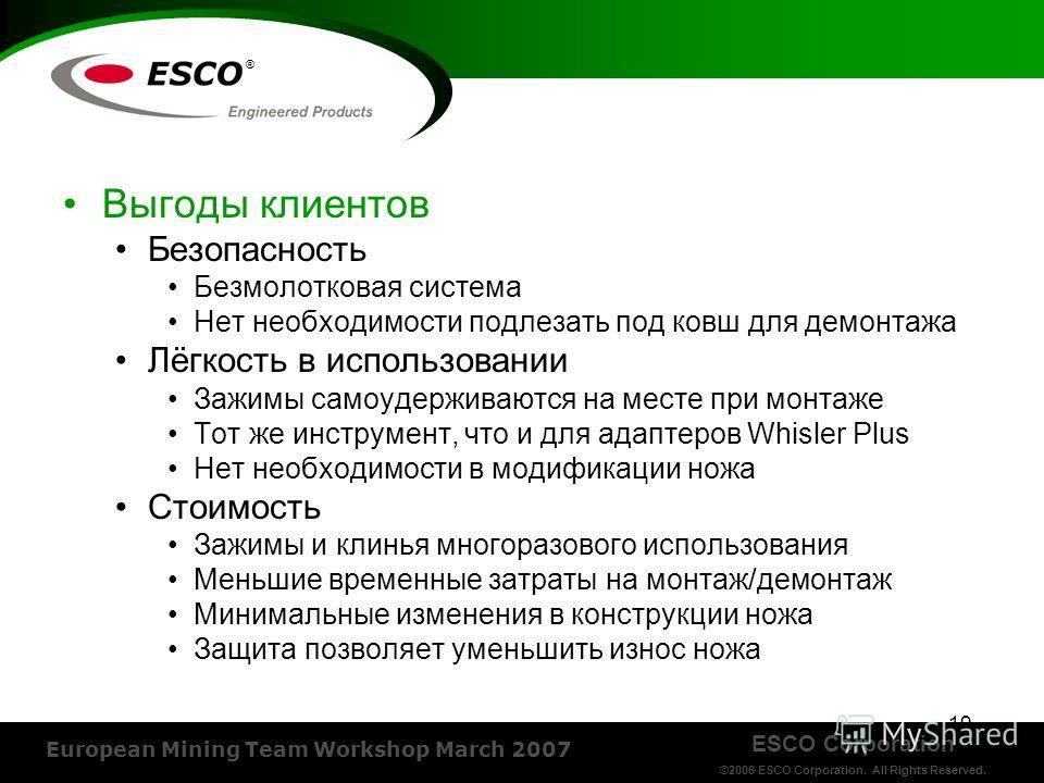 ESCO Corporation ©2006 ESCO Corporation. All Rights Reserved. European Mining Team Workshop March 2007 ® Выгоды клиентов Безопасность Безмолотковая система Нет необходимости подлезать под ковш для демонтажа Лёгкость в использовании Зажимы самоудержив
