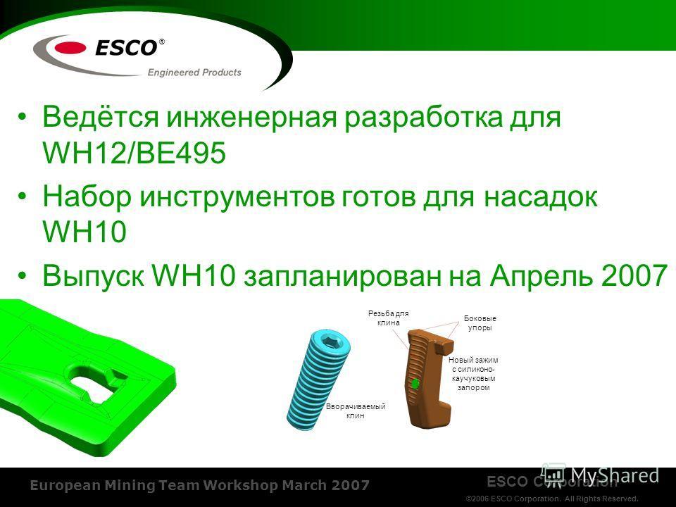ESCO Corporation ©2006 ESCO Corporation. All Rights Reserved. European Mining Team Workshop March 2007 ® Ведётся инженерная разработка для WH12/BE495 Набор инструментов готов для насадок WH10 Выпуск WH10 запланирован на Апрель 2007 Резьба для клина Б