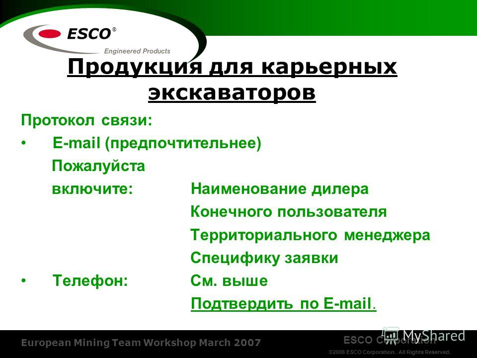 ESCO Corporation ©2006 ESCO Corporation. All Rights Reserved. European Mining Team Workshop March 2007 ® Продукция для карьерных экскаваторов Протокол связи: E-mail (предпочтительнее) Пожалуйста включите: Наименование дилера Конечного пользователя Те